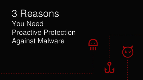 3 Reasons You Need Proactive Protection Against Malware