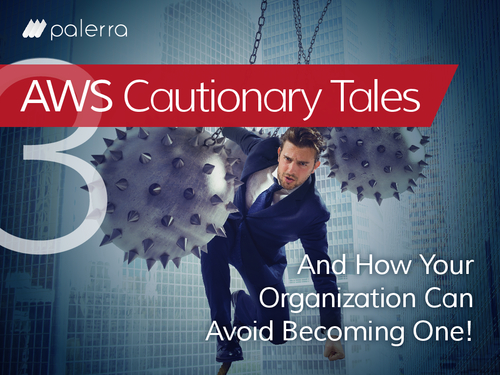 AWS Cautionary Tales and How Your Organization Can Avoid Becoming One