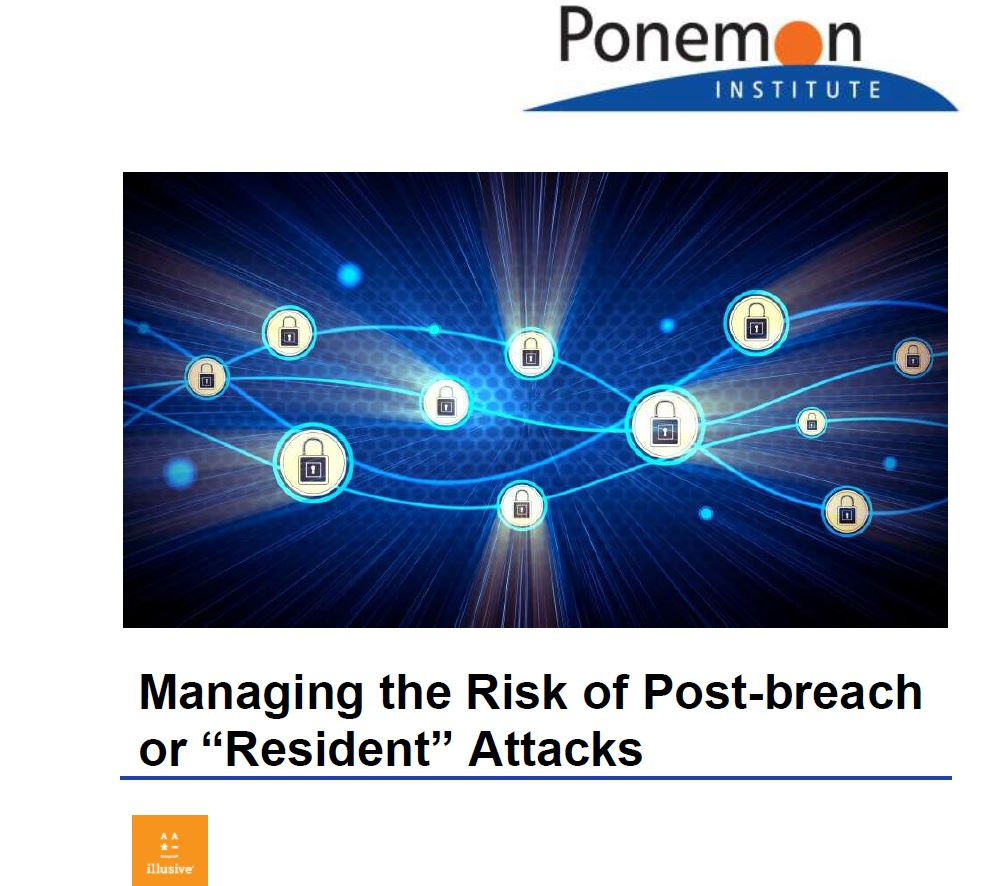 Managing the Risk of Post-Breach or Resident Attacks: A Ponemon Institute Study